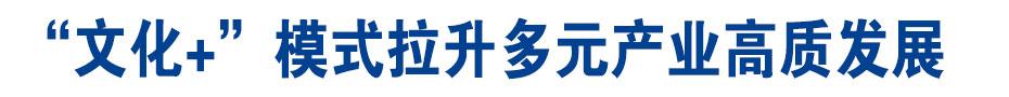"""《在习近平新时代中国特色社会主义思想指引下—新时代新作为新篇章》""""文化+""""模式拉升多元产业高质发展"""