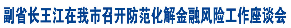 副省长王江在我市召开防范化解金融风险工作座谈会