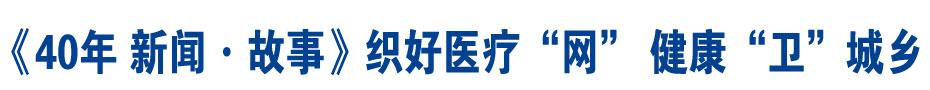 """《40年 新闻·故事》织好医疗""""网"""" 健康""""卫""""城乡"""