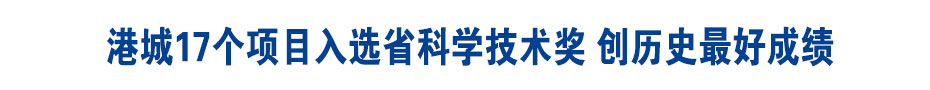 《高質發展 后發先至?大突破》港城17個項目入選省科學技術獎 創歷史最好成績