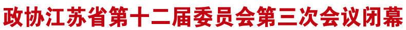 "《聚焦(jiao)省""兩會(hui)""》政協(xie)江甦省第十二屆委員(yuan)會(hui)第三次會(hui)議閉(bi)幕"