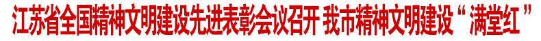 """江苏省全国精神文明建设先进表彰会议召开 我市精神文明建设""""满堂红"""""""
